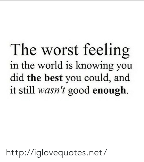 The Worst, Best, and Good: The worst feeling  in the world is knowing you  did the best you could, and  it still wasn't good enough. http://iglovequotes.net/