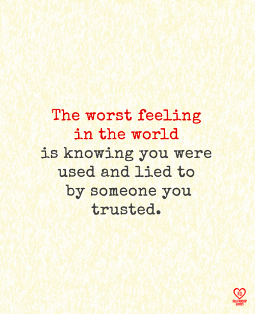 Memes, The Worst, and World: The worst feeling  in the world  is knowing you were  used and lied to  by someone you  trusted.  R0