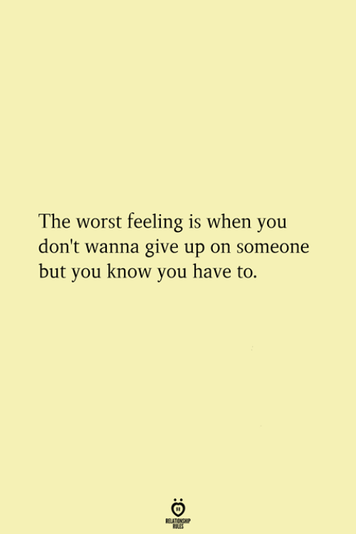 The Worst, You, and When You: The worst feeling is when you  don't wanna give up on someone  but you know you have to.  ATINS