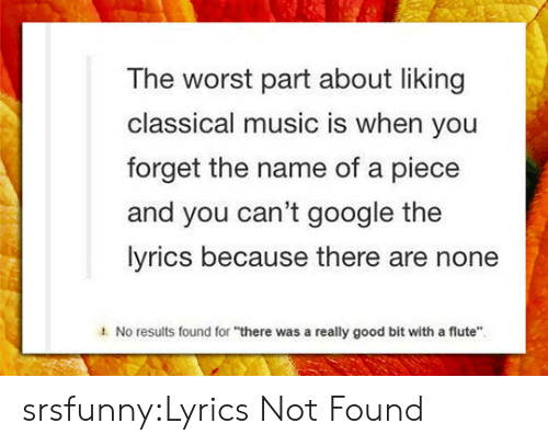 """Classical Music.: The worst part about liking  classical music is when you  forget the name of a piece  and you can't google the  lyrics because there are none  1  No results found for """"there was a really good bit with a flute"""" srsfunny:Lyrics Not Found"""