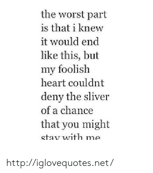 foolish: the worst part  is that i knew  it would end  like this, but  my foolish  heart couldnt  deny the sliver  of a chance  that you might  stav with me http://iglovequotes.net/