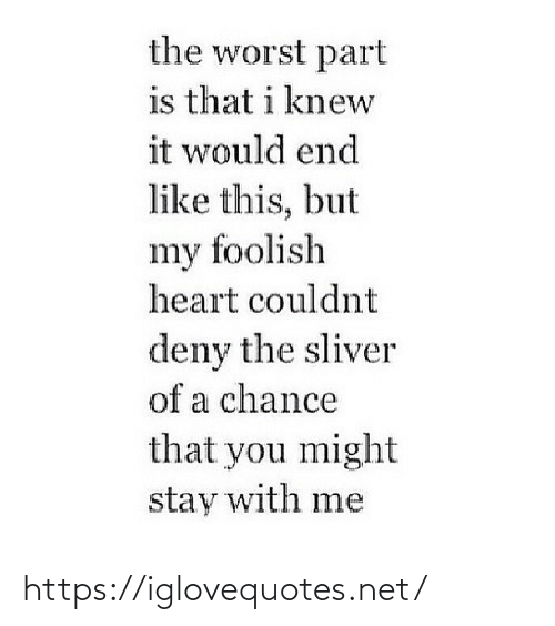 Couldnt: the worst part  is that i knew  it would end  like this, but  my foolish  heart couldnt  deny the sliver  of a chance  that you might  stay with me https://iglovequotes.net/