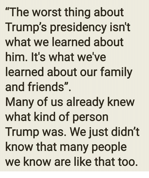 "Family, Friends, and Memes: ""The worst thing about  Trump's presidency isn't  what We learned about  him. It's what we've  learned about our family  and friends""  Many of us already knew  what kind of person  Trump was. We just didn't  know that many people  we know are like that too."