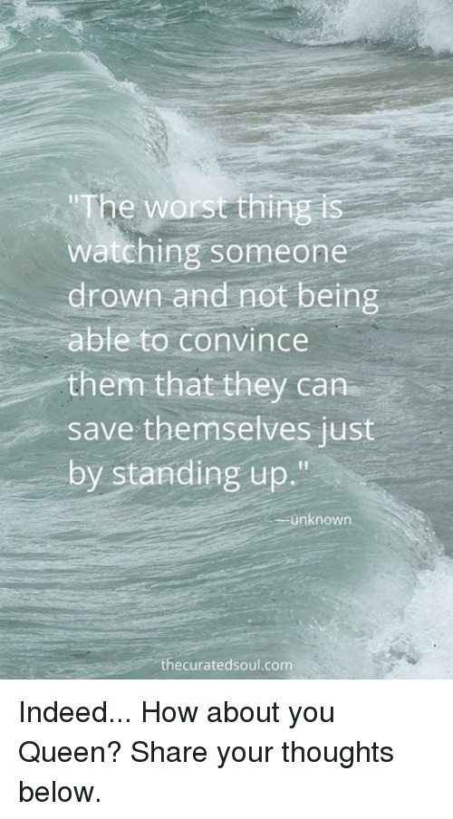 "indee: ""The worst thing is  watching someone  drown and not being  able to convince  them that they can  save themselves just  by standing up.""  unknown  ecurated soul com Indeed... How about you Queen? Share your thoughts below."