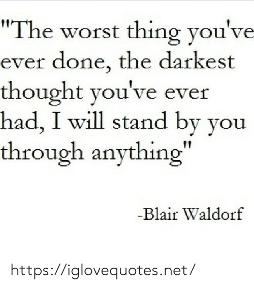 "Darkest: ""The worst thing you've  ever done, the darkest  thought you've ever  had, I will stand by you  through anything""  -Blair Waldorf https://iglovequotes.net/"