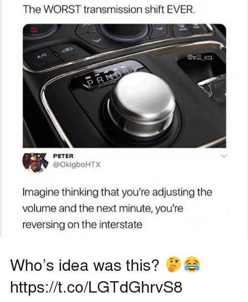 The Worst, Idea, and Next: The WORST transmission shift EVER  A/C  @wll en  P R  PETER  @OkigboHTX  Imagine thinking that you're adjusting the  volume and the next minute, you're  reversing on the interstate Who's idea was this? 🤔😂 https://t.co/LGTdGhrvS8