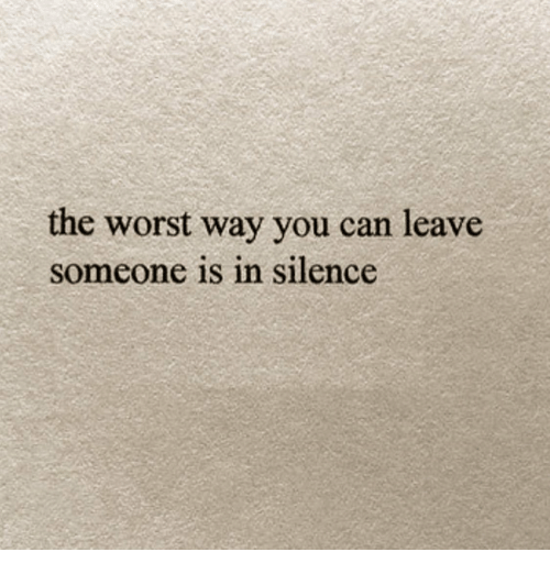 The Worst, Silence, and Can: the worst way you can leave  someone is n silence