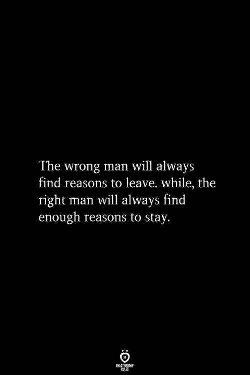 Man, Will, and Stay: The wrong man will always  find reasons to leave. while, the  right man will always find  enough reasons to stay.  RELATIONSHIP  ES