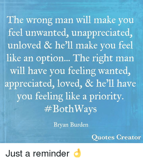 Memes, Quotes, and Hell: The wrong man will make you  feel unwanted, unappreciated,  unloved & he'll make you feel  like an option... The right man  will have you feeling wanted,  appreciated, loved, & he'll have  you feeling like a priority  #BothWays  Bryan Burden  Quotes Creator Just a reminder 👌