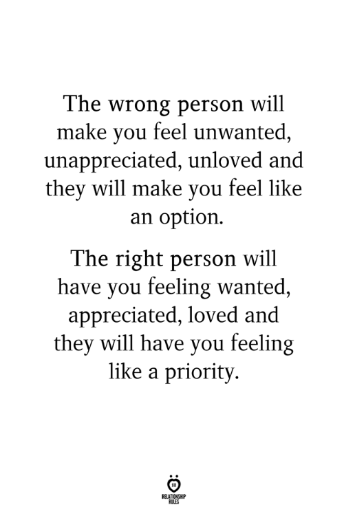 Wanted, Will, and Make: The wrong person will  make you feel unwanted,  unappreciated, unloved and  thev will make vou feel like  an option.  The right person will  have you feeling wanted  appreciated, loved and  they will have you feeling  like a priority  RELATIONSHIP  RULES