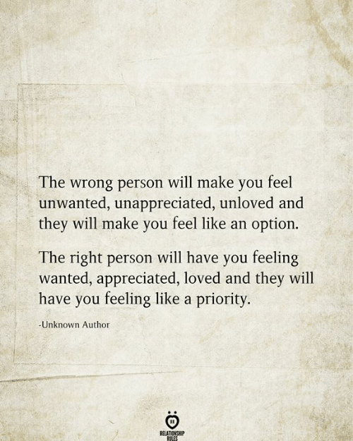 Wrong Person: The wrong person will make you feel  unwanted, unappreciated, unloved and  they will make you feel like an option.  The right person will have you feeling  wanted, appreciated, loved and they will  have you feeling like a priority.  -Unknown Author  RELATIONSHIP  RILES