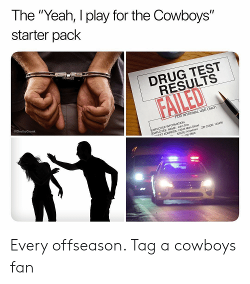 "Dallas Cowboys, Doe, and Sports: The ""Yeah, I play for the Cowboys""  starter pack  1  DRUG TEST  RESULTS  @GhettoGronk  R INTERNAL USE ONLY!  EMPLOYEE INFORMATION  MPLOYEE NAME: John Doe  ㄷET ADDRESS: 12345 Main Street  ZIP CODE: 123456  -n  STATE: Anywhere  56-7890 Every offseason. Tag a cowboys fan"
