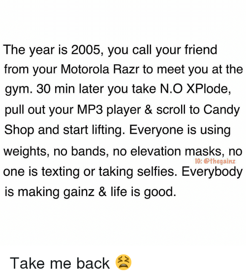 Candy, Gym, and Life: The year is 2005, you call your friend  from your Motorola Razr to meet you at the  gym. 30 min later you take N.O XPlode,  pull out your MP3 player & scroll to Candy  Shop and start lifting. Everyone is using  weights, no bands, no elevation masks, no  one is texting or taking selfies. Everybody  is making qainz & life is good  IG: @thegainz Take me back 😫