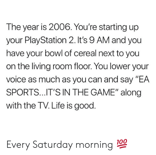 "Life, Nfl, and PlayStation: The year is 2006. You're starting up  your PlayStation 2.It's 9 AM and you  have your bowl of cereal next to you  on the living room floor. You lower your  voice as much as you can and say ""EA  SPORTS..IT'S IN THE GAME"" along  with the TV. Life is good. Every Saturday morning 💯"