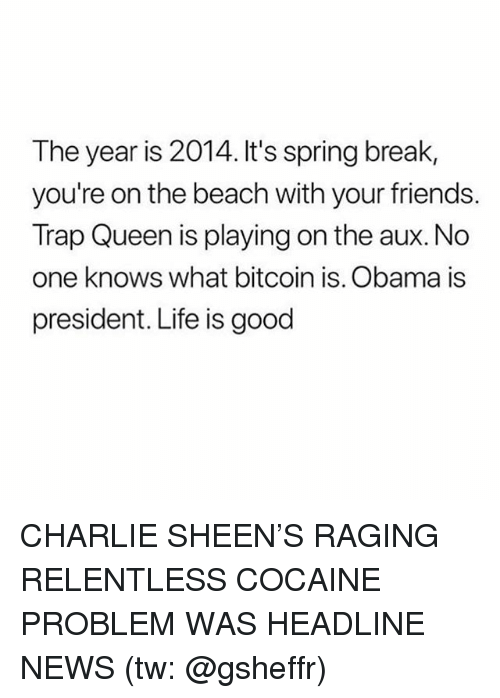 Charlie, Charlie Sheen, and Friends: The year is 2014. It's spring break,  you're on the beach with your friends.  Trap Queen is playing on the aux. No  one knows what bitcoin is. Obama is  president. Life is good CHARLIE SHEEN'S RAGING RELENTLESS COCAINE PROBLEM WAS HEADLINE NEWS (tw: @gsheffr)