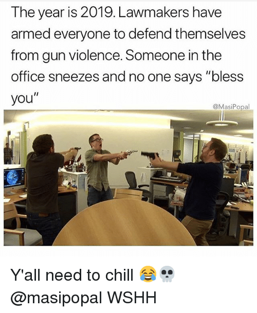 "Chill, Memes, and The Office: The year is 2019. Lawmakers have  armed everyone to defend themselves  from gun violence. Someone in the  office sneezes and no one says ""bless  you""  @MasiPopal Y'all need to chill 😂💀 @masipopal WSHH"