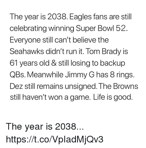 Eagles Fans: The year is 2038. Eagles fans are stil  celebrating winning Super Bowl 52.  Everyone still can't believe the  Seahawks dian' t run it. lom Brady is  61 years old & still losing to backup  QBs. Meanwhile Jimmy G has 8 rings  Dez still remains unsigned. T he Browns  still haven't won a game. Life is good The year is 2038... https://t.co/VpIadMjQv3