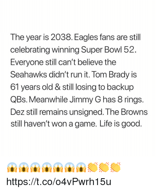 Eagles Fans: The year is 2038. Eagles fans are still  celebrating winning Super Bowl 52  Everyone still can't belleve the  Seahawks didn't run it. Tom Brady is  61 years old & still losing to backup  QBs. Meanwhile Jimmy G has 8 rings  Dez still remains unsigned. The Browns  still haven't won a game. Life is good 😱😱😱😱😱😱😱👏👏👏 https://t.co/o4vPwrh15u