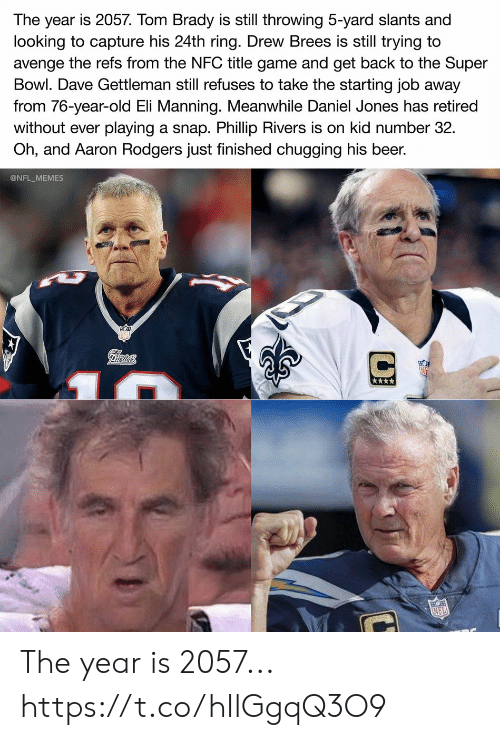 tom brady: The year is 2057. Tom Brady is still throwing 5-yard slants and  looking to capture his 24th ring. Drew Brees is still trying to  avenge the refs from the NFC title game and get back to the Super  Bowl. Dave Gettleman still refuses to take the starting job away  from 76-year-old Eli Manning. Meanwhile Daniel Jones has retired  playing a snap. Phillip Rivers is on kid number 32  Oh, and Aaron Rodgers just finished chugging his beer.  without ever  @NFL_MEMES  Pilrtots  NFL The year is 2057... https://t.co/hIlGgqQ3O9