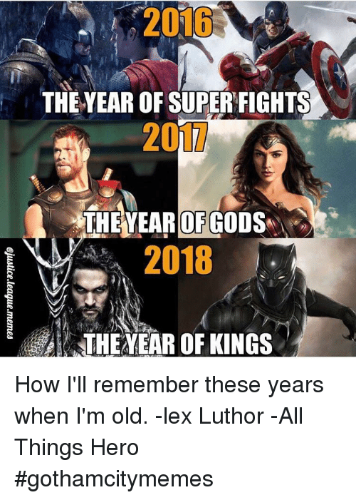 Lex Luthor: THE YEAR OF SUPER FIGHTS  20  THEYEAR OF GOD  2018  THE EAR OF KINGS How I'll remember these years when I'm old.   -lex Luthor  -All Things Hero #gothamcitymemes