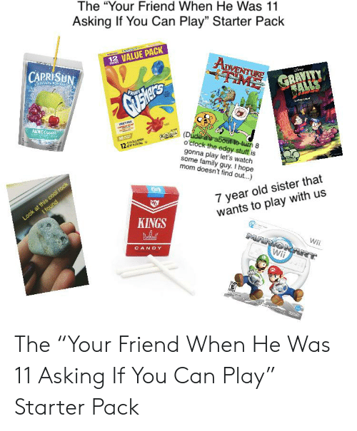 "Candy, Dude, and Family: The ""Your Friend When He Was 11  Asking If You Can Play"" Starter Pack  12 VALUE PACK  ADVENTUKE  TIME  GRAVITY  FALLS  CAPRISUN  FRUIT  PAC Coote  (Dude te about to-tun 8  o'clock the edgy stuff is  gonna play let's watch  some family guy. I hope  mom doesn't find out...)  12  7 year old sister that  wants to play with us  cool rock  Look at nd  KINGS  MARIO  Wii  CANDY  Wii  ও The ""Your Friend When He Was 11 Asking If You Can Play"" Starter Pack"