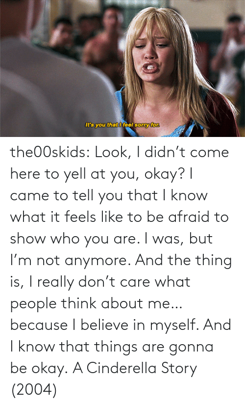 Okay: the00skids: Look, I didn't come here to yell at you, okay? I came to tell you that I know what it feels like to be afraid to show who you are. I was, but I'm not anymore. And the thing is, I really don't care what people think about me… because I believe in myself. And I know that things are gonna be okay.   A Cinderella Story (2004)