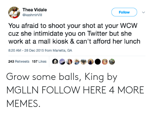 intimidate: Thea Vidale  Follow  @ashmirVIlI  @kashmirVilll  You afraid to shoot your shot at your WCW  cuz she intimidate you on Twitter but she  work at a mall kiosk & can't afford her lunch  8:20 AM-28 Dec 2015 from Marietta, GA  243 Retweets 157 Likes 0,00 Grow some balls, King by MGLLN FOLLOW HERE 4 MORE MEMES.
