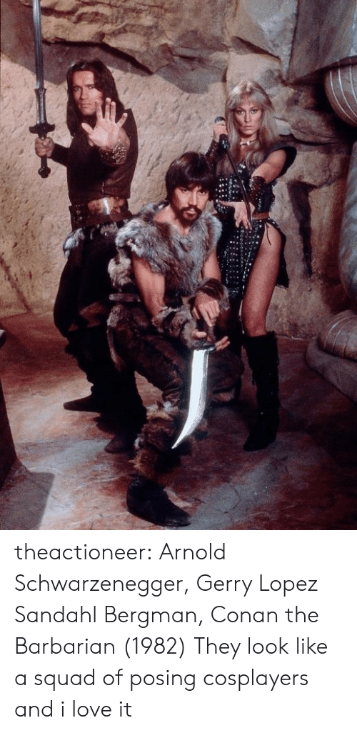 cosplayers: theactioneer:  Arnold Schwarzenegger, Gerry Lopez  Sandahl Bergman, Conan the Barbarian (1982)  They look like a squad of posing cosplayers and i love it
