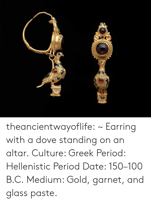 earring: theancientwayoflife:  ~ Earring with a dove standing on an altar. Culture: Greek Period: Hellenistic Period Date: 150–100 B.C. Medium: Gold, garnet, and glass paste.