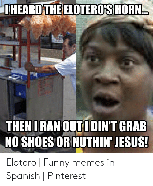 Funny, Jesus, and Memes: THEARD THE ELOTERO'S HOR.  THEN IRAN OUT IDINT GRAB  NO SHOES OR NUTHIN' JESUS! Elotero | Funny memes in Spanish | Pinterest