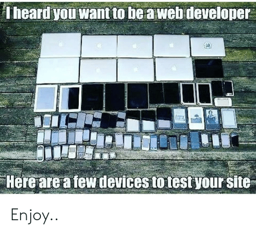 you want to be: Theard you want to be a web developer  Here are a few devices to test your site Enjoy..