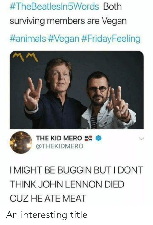 I Might Be:  #TheBeatlesin5Words Both  surviving members are Vegan  #animals #Vegan #FridayFeeling  ベへ  THE KID MERO  @THEKIDMERO  I MIGHT BE BUGGIN BUT I DONT  THINK JOHN LENNON DIED  CUZ HE ATE MEAT An interesting title