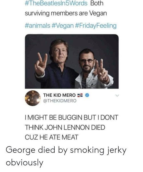 surviving:  #TheBeatlesin5Words Both  surviving members are Vegan  #animals #Vegan #FridayFeeling  THE KID MERO  @THEKIDMERO  I MIGHT BE BUGGIN BUT I DONT  THINK JOHN LENNON DIED  CUZ HE ATE MEAT George died by smoking jerky obviously