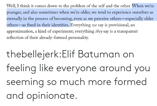 page: thebellejerk:Elif Batuman on feeling likeeveryone around you seeming so much more formed and opinionate.