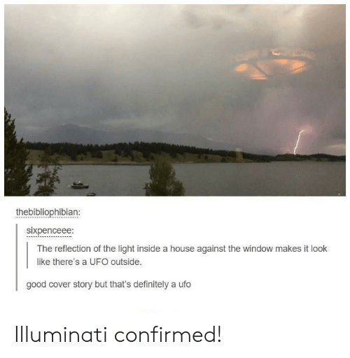 Definitely, Illuminati, and Good: thebibliophibian:  sixpenceee:  The reflection of the light inside a house against the window makes it look  like there's a UFO outside.  good cover story but that's definitely a ufo Illuminati confirmed!