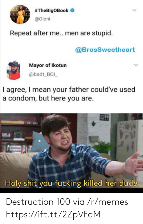 boi:  #TheBigOBook O  @Oloni  Repeat after me.. men are stupid.  @BrosSweetheart  Mayor of Ikotun  @badt_BOI_  I agree, I mean your father could've used  a condom, but here you are.  Holy shit you fucking killed her dude Destruction 100 via /r/memes https://ift.tt/2ZpVFdM