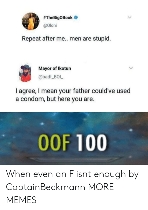 Anaconda, Condom, and Dank:  #TheBigOBook .  @oloni  Repeat after me.. men are stupid.  Mayor of Ikotun  @badt BOL  I agree, I mean your father could've used  a condom, but here you are.  OOF 100 When even an F isnt enough by CaptainBeckmann MORE MEMES