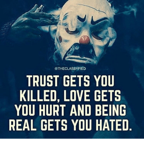 Being Real: @THECLASSYFIED  TRUST GETS YOU  KILLED, LOVE GETS  YOU HURT AND BEING  REAL GETS YOU HATED