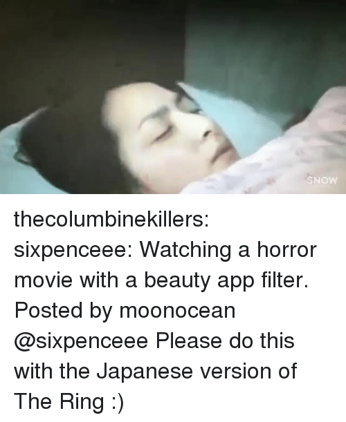 Of The Ring: thecolumbinekillers: sixpenceee:  Watching a horror movie with a beauty app filter. Posted bymoonocean  @sixpenceee Please do this with the Japanese version of The Ring :)