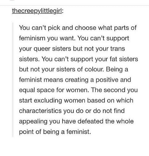 Your Fat: thecreepylittlegirl:  You can't pick and choose what parts of  feminism you want. You can't support  your queer sisters but not your trans  sisters. You can't support your fat sisters  but not your sisters of colour. Being a  feminist means creating a positive and  equal space for women. The second you  start excluding women based on which  characteristics you do or do not find  appealing you have defeated the whole  point of being a feminist.