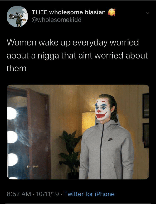 aint: THEE wholesome blasian  @wholesomekidd  Women wake up everyday worried  about a nigga that aint worried about  them  8:52 AM - 10/11/19 · Twitter for iPhone