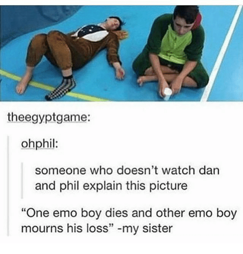 """Darns: theegyptgame:  ohphil:  someone who doesn't watch darn  and phil explain this picture  """"One emo boy dies and other emo boy  mourns his loss"""" -my sister  12"""