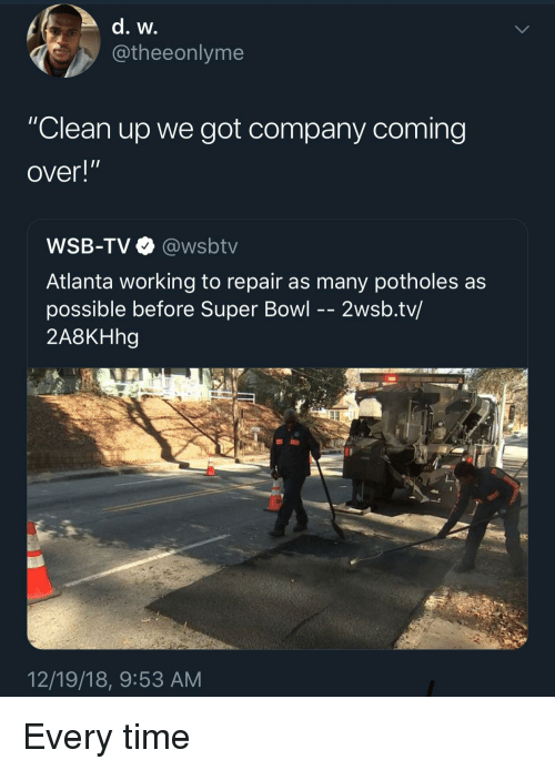 """Super Bowl, Time, and Wsbtv: @theeonlyme  """"Clean up we got company coming  over!""""  WSB-TV@wsbtv  Atlanta working to repair as many potholes as  possible before Super Bowl - - 2wsb.tv/  2A8KHhg  12/19/18, 9:53 AM Every time"""