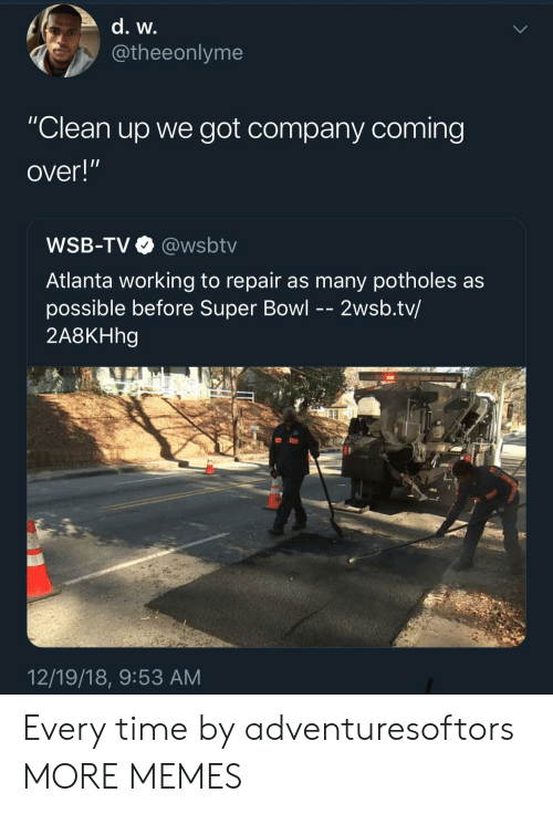"""Dank, Memes, and Super Bowl: @theeonlyme  """"Clean up we got company coming  over!""""  WSB-TV@wsbtv  Atlanta working to repair as many potholes as  possible before Super Bowl - - 2wsb.tv/  2A8KHhg  12/19/18, 9:53 AM Every time by adventuresoftors MORE MEMES"""