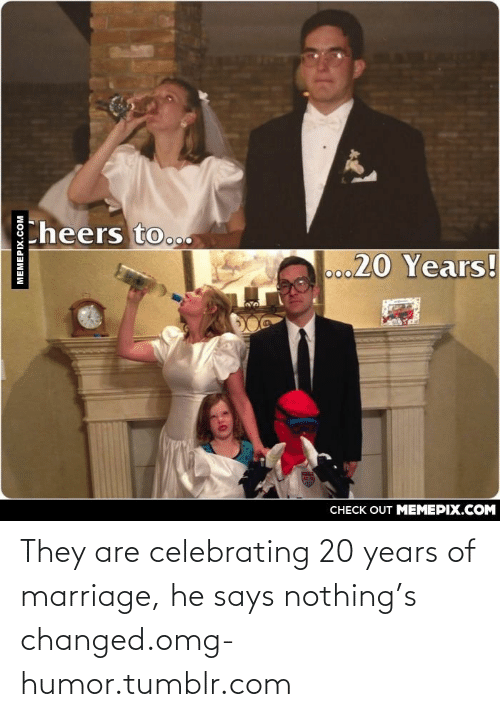 Says Nothing: theers to.o  o0020 Years!  VILA  CHECK OUT MEMEPIX.COM They are celebrating 20 years of marriage, he says nothing's changed.omg-humor.tumblr.com