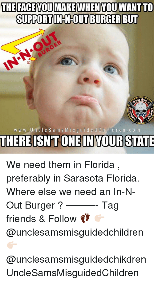 Children, Friends, and In-N-Out Burger: THEFACEYOUMAKEWHENYOU WANT TO  SUPPORTIN-N-OUT BURGER BUT  cle  1775  w w w Um cle Sam s Misguided Children C 0 m We need them in Florida , preferably in Sarasota Florida. Where else we need an In-N-Out Burger ? ———- Tag friends & Follow 👣 👉🏻 @unclesamsmisguidedchildren 👉🏻 @unclesamsmisguidedchikdren UncleSamsMisguidedChildren