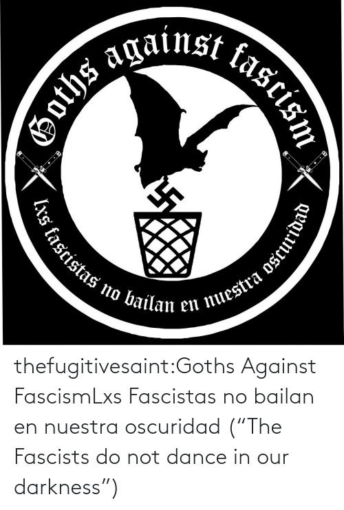 "Our: thefugitivesaint:Goths Against FascismLxs Fascistas no bailan en nuestra oscuridad (""The Fascists do not dance in our darkness"")"