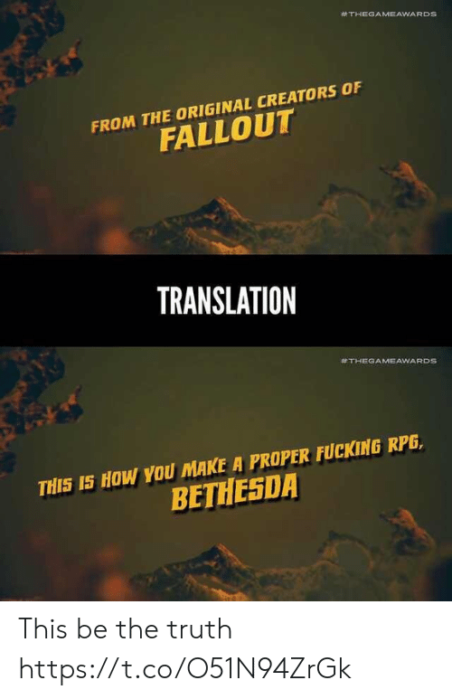rpg:  #THEGAMEAWARDS  FROM THE ORIGINAL CREATORS OF  FALLOUT  TRANSLATION  #THEGAMEAWARDS  THIS IS HOW YOU MAKE A PROPER FUCKING RPG,  BETHESDA This be the truth https://t.co/O51N94ZrGk