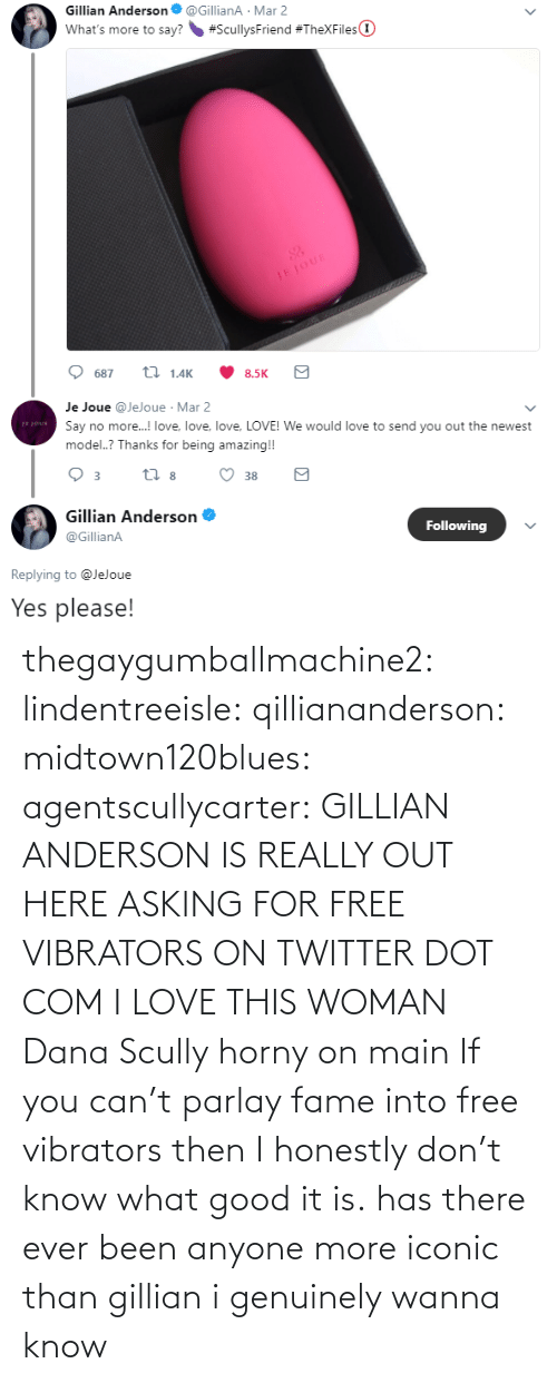 Asking For: thegaygumballmachine2: lindentreeisle:  qilliananderson:  midtown120blues:  agentscullycarter:   GILLIAN ANDERSON IS REALLY OUT HERE ASKING FOR FREE VIBRATORS ON TWITTER   DOT COM  I LOVE THIS WOMAN  Dana Scully horny on main   If you can't parlay fame into free vibrators then I honestly don't know what good it is.    has there ever been anyone more iconic than gillian i genuinely wanna know