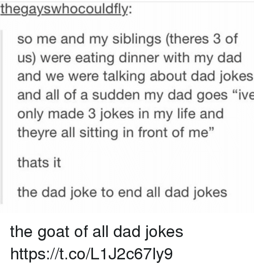 "Dads Jokes: thegayswhocouldfly  so me and my siblings (theres 3 of  us) were eating dinner with my dad  and we were talking about dad jokes  and all of a sudden my dad goes ""ive  only made 3 jokes in my life and  theyre all sitting in front of me  thats it  the dad joke to end all dad jokes the goat of all dad jokes https://t.co/L1J2c67ly9"